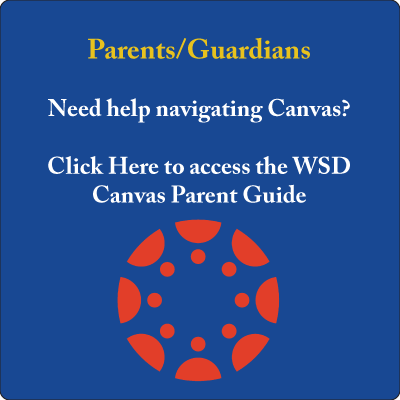 Parents/Guardians  Need help navigating Canvas?  Click Here to access the WSD Canvas Parent Guide
