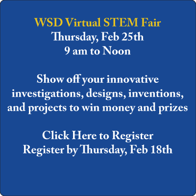 WSD Virtual STEM Fair Thursday, Feb 25th 9 am to Noon  Show off your innovative investigations, designs, inventions, and projects to win money and prizes  Click Here to Register Register by Thursday, Feb 18th